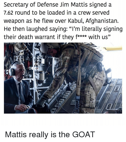 """warrant: Secretary of Defense Jim Mattis signed a  7.62 round to be loaded in a crew served  weapon as he flew over Kabul, Afghanistan.  He then laughed saying: """"I'm literally signing  their death warrant if they f**** with us"""" Mattis really is the GOAT"""