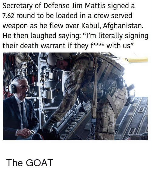 """warrant: Secretary of Defense Jim Mattis signed a  7.62 round to be loaded in a crew served  weapon as he flew over Kabul, Afghanistan.  He then laughed saying: """"I'm literally signing  their death warrant if they f**** with us"""" The GOAT"""