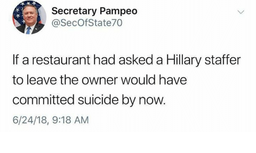 Memes, Restaurant, and Suicide: Secretary Pampeo  @SecOfState70  If a restaurant had asked a Hillary staffer  to leave the owner would have  committed suicide by now.  6/24/18, 9:18 AM