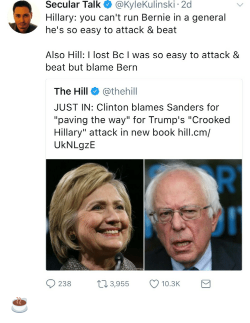 """Bern: Secular  Talk  @KyleKulinski  2d  Hillary: you can't run Bernie in a general  he's so easy to attack & beat  Also Hill: I lost Bc I was so easy to attack &  beat but blame Bern  The Hill @thehill  JUST IN: Clinton blames Sanders for  """"paving the way"""" for Trump's """"Crooked  Hillary"""" attack in new book hill.cm/  UkNLgzE  238 3,955 10.3 ☕️"""