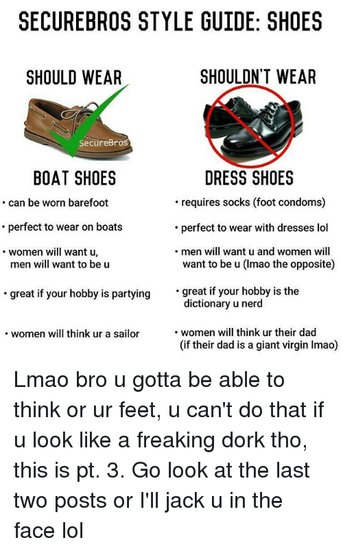 Dad, Lmao, and Lol: SECURE BROS STYLE GUIDE: SHOES  SHOULDN'T WEAR  SHOULD WEAR  Secure Bro  BOAT SHOES  DRESS SHOES  requires socks (foot condoms)  can be worn barefoot  perfect to wear on boats  perfect to wear with dresses lol  men will want u and women will  women will want u  want to be u (Imao the opposite)  men will want to be u  great if your hobby is partying  great if your hobby is the  dictionary u nerd  women will think ur their dad  women will think ur a sailor  (if their dad is a giant virgin Imao) Lmao bro u gotta be able to think or ur feet, u can't do that if u look like a freaking dork tho, this is pt. 3. Go look at the last two posts or I'll jack u in the face lol