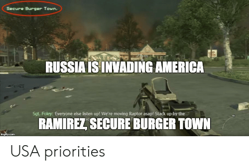 listen up: Secure Burger Town.  RUSSIA ISINVADING AMERICA  Sgt. Foley: Everyone else listen up! We're moving Raptor asap! Stack up by the  RAMIREZ, SECURE BURGER TOWN USA priorities