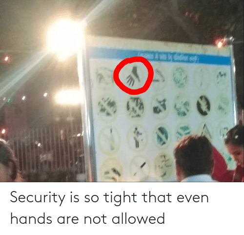 So Tight: Security is so tight that even hands are not allowed