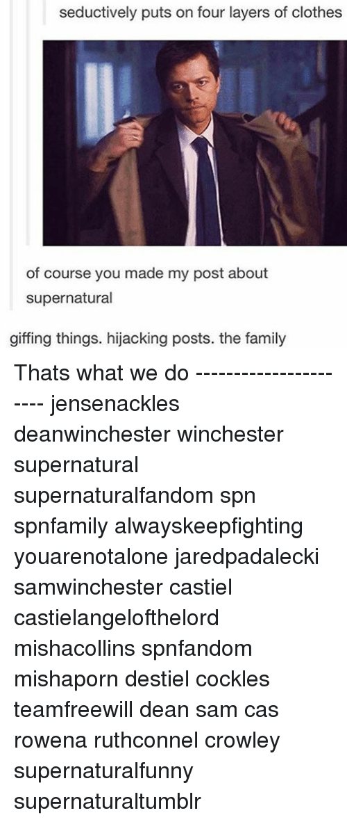 Seductively: seductively puts on four layers of clothes  of course you made my post about  supernatural  giffing things. hijacking posts. the family Thats what we do ---------------------- jensenackles deanwinchester winchester supernatural supernaturalfandom spn spnfamily alwayskeepfighting youarenotalone jaredpadalecki samwinchester castiel castielangelofthelord mishacollins spnfandom mishaporn destiel cockles teamfreewill dean sam cas rowena ruthconnel crowley supernaturalfunny supernaturaltumblr