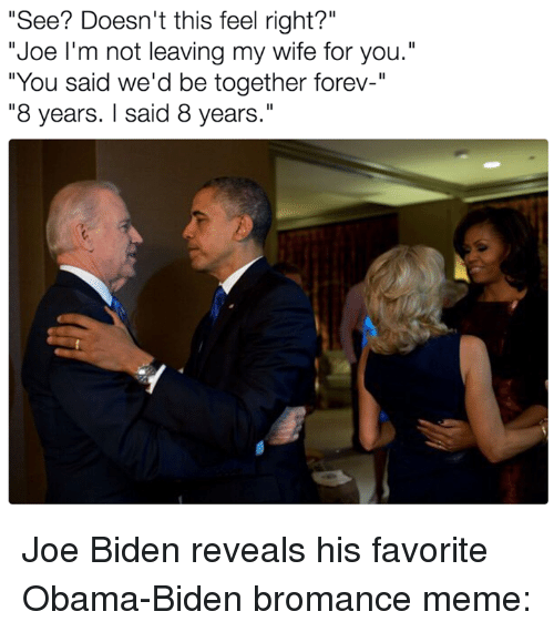"""foreverly: """"See? Doesn't this feel right?""""  """"Joe I'm not leaving my wife for you.""""  """"You said we'd be together forev-""""  """"8 years. said 8 years."""" Joe Biden reveals his favorite Obama-Biden bromance meme:"""