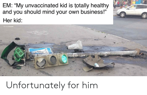 "Reddit, Business, and Mind: SEE  EM: ""My unvaccinated kid is totally healthy  and you should mind your own business!""  Her kid: Unfortunately for him"