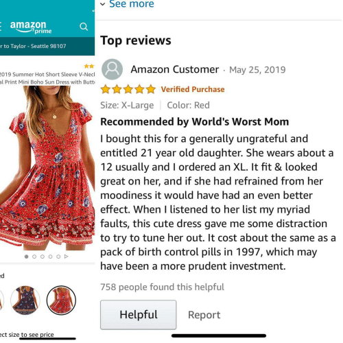 Amazon, Butt, and Cute: See more  V  E amazon  7prime  Top reviews  r to Taylor Seattle 98107  Amazon Customer May 25, 2019  019 Summer Hot Short Sleeve V-Necl  al Print Mini Boho Sun Dress with Butt  Verified Purchase  Size: X-Large  Color: Red  Recommended by World's Worst Mom  I bought this for a  entitled 21 year old daughter. She wears about a  12 usually and I ordered an XL. It fit & looked  great on her, and if she had refrained from her  generally ungrateful and  moodiness it would have had an even better  effect. When I listened to her list my myriad  faults, this cute dress gave me some distraction  to try to tune her out. It cost about the same as a  pack of birth control pills in 1997, which may  have been a more prudent investment.  ed  758 people found this helpful  Helpful  Report  ect size to see price