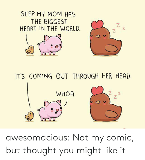 Its Coming: SEE? MY MOM HAS  THE BIGGEST  HEART IN THE WORLD  IT'S COMING OUT THROUGH HER HEAD.  WHOA awesomacious:  Not my comic, but thought you might like it