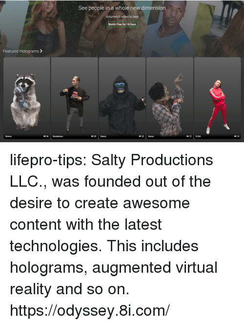 Featured: See people in a whole new dimension  Volumetric video is here  Watch Free for 14 Days  Featured Holograms>  Gimme  20 Dance  10 Dance  12 B Girl  014 lifepro-tips: Salty Productions LLC., was founded out of the desire to create awesome content with the latest technologies. This includes holograms, augmented  virtual reality and so on. https://odyssey.8i.com/