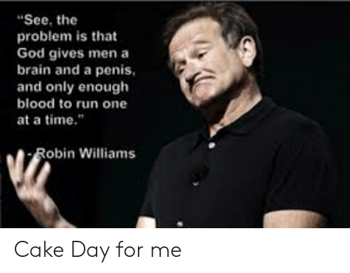 """at-a-time: """"See, the  problem is that  God gives men a  brain and a penis  and only enough  blood to run one  at a time.""""  Robin Williams Cake Day for me"""