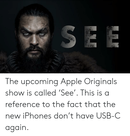 Apple, Usb, and Originals: SEE The upcoming Apple Originals show is called 'See'. This is a reference to the fact that the new iPhones don't have USB-C again.