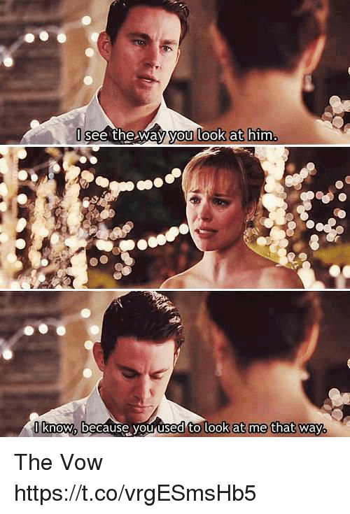 The Vow: see the way you look at him  know because you used to look at me that way. The Vow https://t.co/vrgESmsHb5