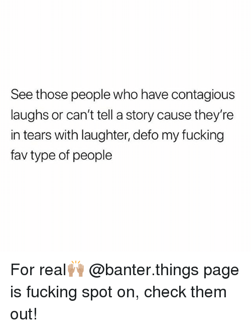 Type Of People: See those people who have contagious  laughs or can't tell a story cause they're  in tears with laughter, defo my fucking  fav type of people For real🙌🏽 @banter.things page is fucking spot on, check them out!