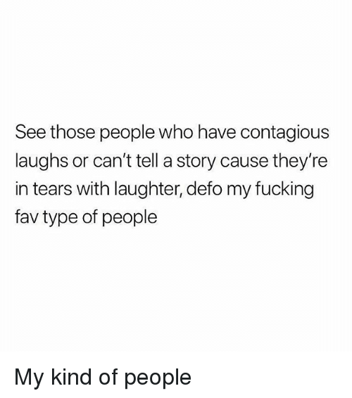 Fucking, Memes, and Contagious: See those people who have contagious  laughs or can't tell a story cause they're  in tears with laughter, defo my fucking  fav type of people My kind of people