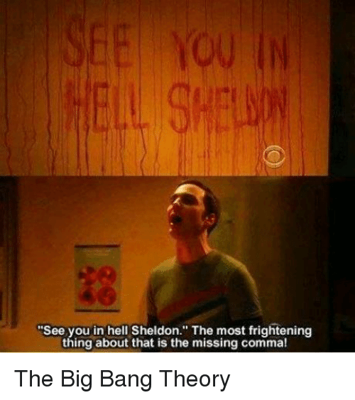 "sheldon: ""See you in hell Sheldon. The most frightening  thing about that is the missing comma! The Big Bang Theory"
