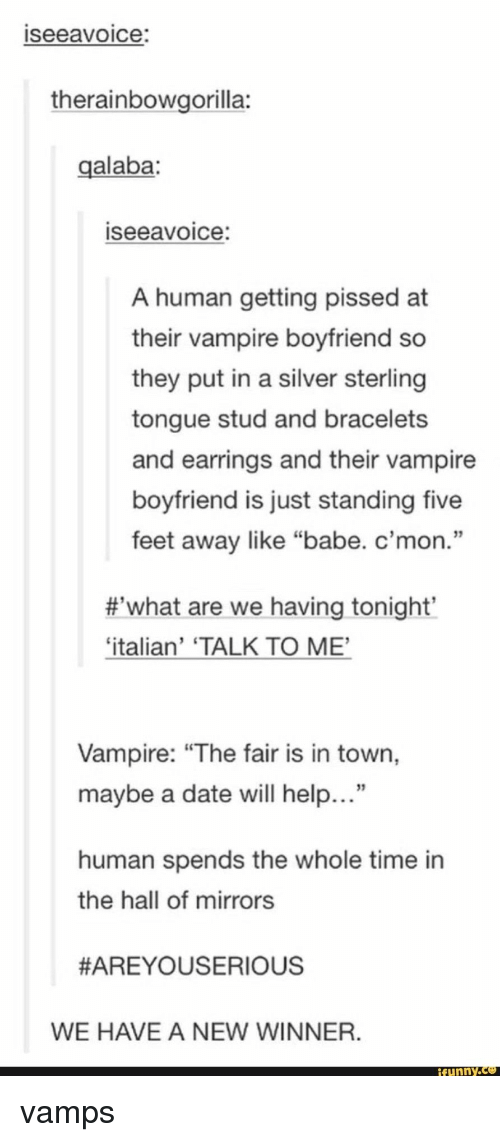 """Funny, Date, and Help: seeavoice:  therainbowgorilla:  galaba:  seeavoice:  A human getting pissed at  their vampire boyfriend so  they put in a silver sterling  tongue stud and bracelets  and earrings and their vampire  boyfriend is just standing five  feet away like """"babe. c'mon.""""  #,what are we having tonight'  'italian' 'TALK TO ME,  Vampire: """"The fair is in town,  maybe a date will help...""""  human spends the whole time in  the hall of mirrors  #AREYOUSERIOUS  WE HAVE A NEW WINNER  funny.Ce vamps"""