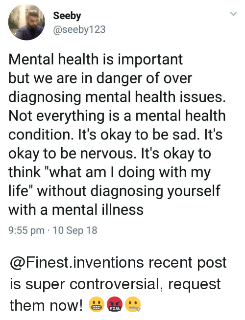 """inventions: Seeby  @seeby123  Mental health is important  but we are in danger of over  diagnosing mental health issues.  Not everything is a mental health  condition. It's okay to be sad. It's  okay to be nervous. It's okay to  think """"what am I doing with my  life"""" without diagnosing yourself  with a mental ilIness  9:55 pm 10 Sep 18 @Finest.inventions recent post is super controversial, request them now! 😬🤬🤐"""