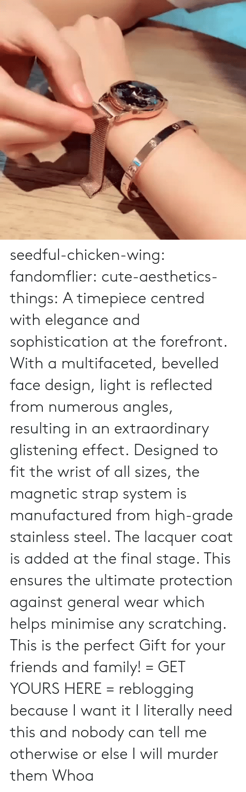 Cute, Family, and Friends: seedful-chicken-wing: fandomflier:  cute-aesthetics-things:   A timepiece centred with elegance and sophistication at the forefront. With a multifaceted, bevelled face design, light is reflected from numerous angles, resulting in an extraordinary glistening effect. Designed to fit the wrist of all sizes, the magnetic strap system is manufactured from high-grade stainless steel. The lacquer coat is added at the final stage. This ensures the ultimate protection against general wear which helps minimise any scratching. This is the perfect Gift for your friends and family! = GET YOURS HERE =   reblogging because I want it  I literally need this and nobody can tell me otherwise or else I will murder them   Whoa