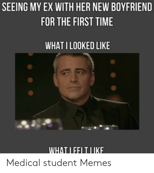 Medical Student Memes: SEEING MY EX WITH HER NEW BOYFRIEND  FOR THE FIRST TIME  WHAT ILOOKED LIKE  WHAT LFFLTLIKE Medical student Memes