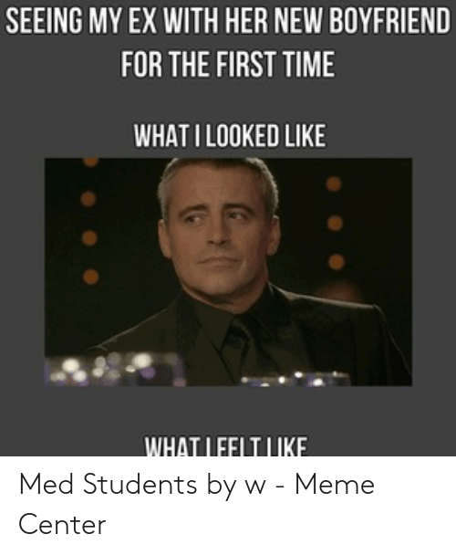 Medical Student Memes: SEEING MY EX WITH HER NEW BOYFRIEND  FOR THE FIRST TIME  WHAT ILOOKED LIKE  WHAT LFFLTLIKE Med Students by w - Meme Center
