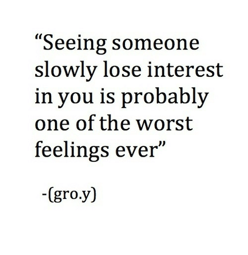 "interest: ""Seeing someone  slowly lose interest  in you is probably  one of the worst  feelings ever""  -(gro.y)"