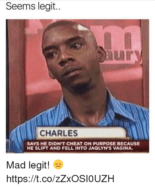 Legitly: Seems legit..  CHARLES  SAYS HE DIDN'T CHEAT ON PURPOSE BECAUSE  HE SLIPT AND FELL INTO JAQLYN'S VAGINA. Mad legit! 😑 https://t.co/zZxOSI0UZH