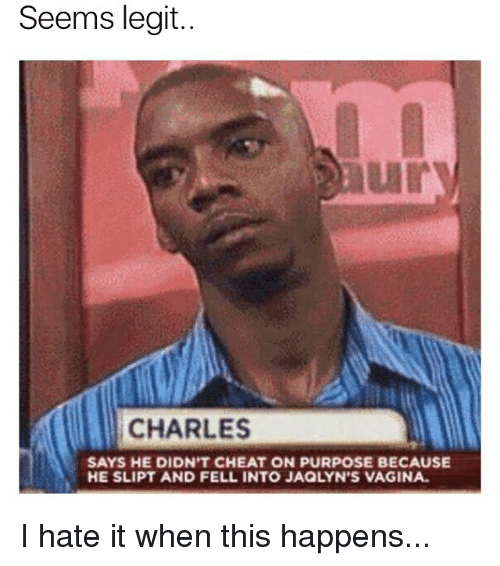 Legitly: Seems legit..  ury  CHARLES  SAYS HE DIDN'T CHEAT ON PURPOSE BECAUSE  HE SLIPT AND FELL INTO JAQLYN'S VAGINA I hate it when this happens...