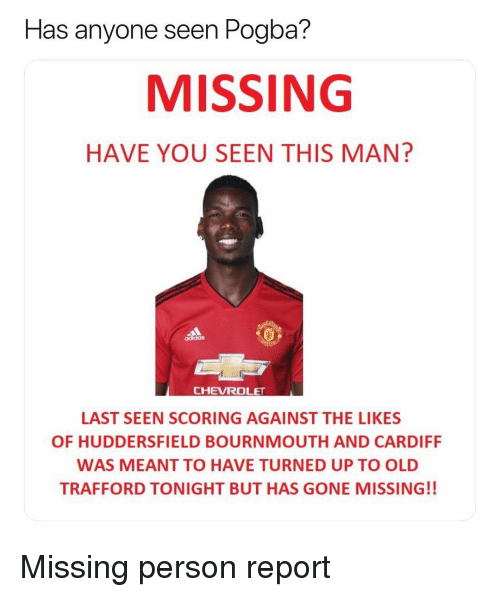 Soccer, Sports, and Chevrolet: seen Pogba?  MISSING  HAVE YOU SEEN THIS MAN?  Has anyone  CHEVROLET  LAST SEEN SCORING AGAINST THE LIKES  OF HUDDERSFIELD BOURNMOUTH AND CARDIFF  WAS MEANT TO HAVE TURNED UP TO OLD  TRAFFORD TONIGHT BUT HAS GONE MISSING!! Missing person report