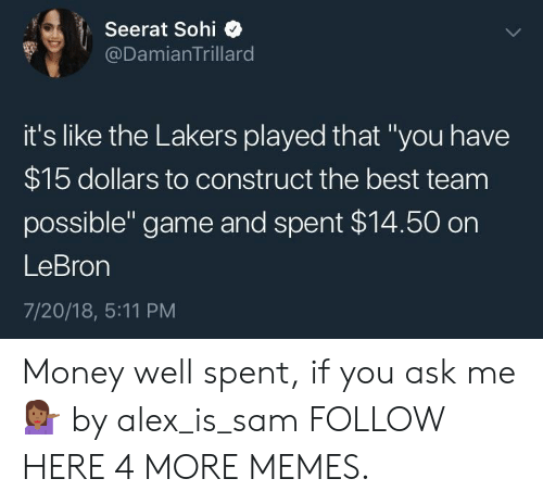 """Gamely: Seerat Sohi  @DamianTrillard  it's like the Lakers played that """"you have  $15 dollars to construct the best team  possible"""" game and spent $14.50 on  LeBron  7/20/18, 5:11 PM Money well spent, if you ask me 💁🏾♀️ by alex_is_sam FOLLOW HERE 4 MORE MEMES."""