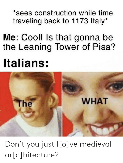 Leaning: *sees construction while time  traveling back to 1173 Italy*  Me: Cool! Is that gonna be  the Leaning Tower of Pisa?  Italians:  WHAT  The Don't you just l[o]ve medieval ar[c]hitecture?