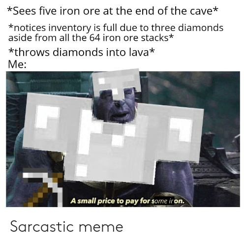 Sarcastic Meme: *Sees five iron ore at the end of the cave*  *notices inventory is full due to three diamonds  aside from all the 64 iron ore stacks*  *throws diamonds into lava*  Me:  A small price to pay for some iron. Sarcastic meme