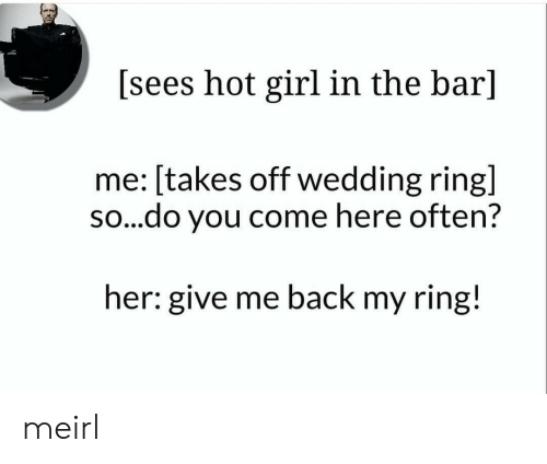 Give Me Back My: [sees hot girl in the bar]  me: [takes off wedding ring]  so...do you come here often?  her: give me back my ring! meirl