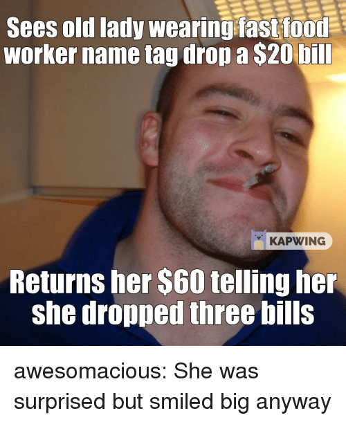 Tumblr, Blog, and Http: Sees old lady wearing fastfood  worker name tag drop a $20 bill  KAPWING  Returns her $60 telling her  she dropped three bills awesomacious:  She was surprised but smiled big anyway