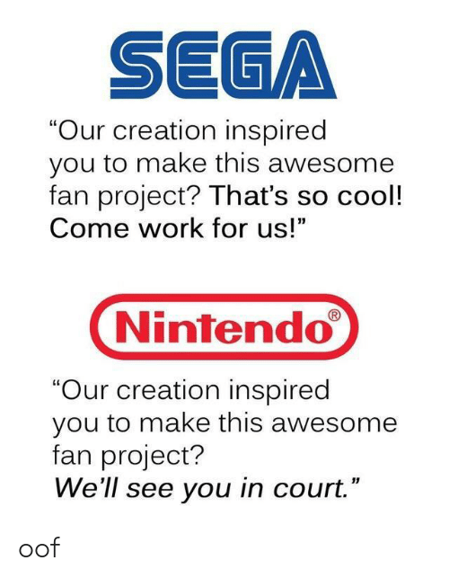 """sega: SEGA  """"Our creation inspired  you to make this awesome  fan project? That's so cool!  Come work for us!  Nintendo  """"Our creation inspired  you to make this awesome  fan project?  We'll see you in court."""" oof"""