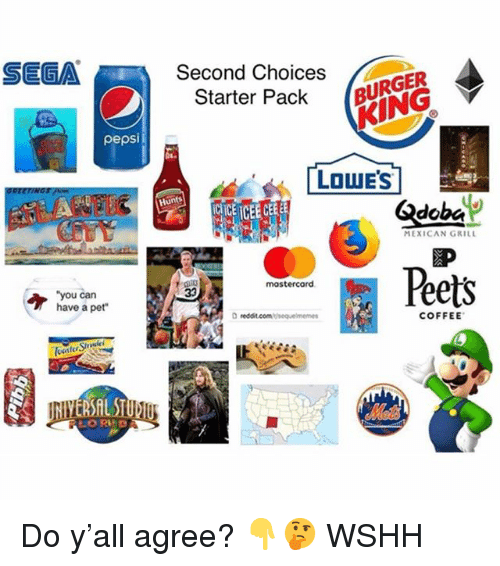 Memes, Wshh, and Pepsi: SEGA  Second Choices  Starter Pack BING  URGER  pepsi  LOWE'S  Hunts  CICE TCEE CEEE  MEXICAN GRILL  Peets  mostercard  you can  have a pet  D redit.combisequelmemes  COFFEE Do y'all agree? 👇🤔 WSHH