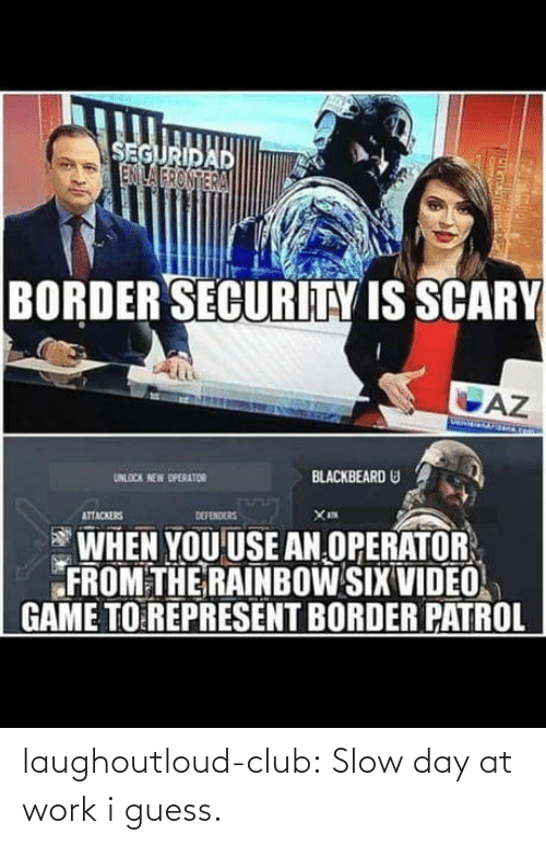 video game: SEGURIDAD  ENILA FRONTERA  BORDER SECURITY IS SCARY  AZ  BLACKBEARD U  UNLOCK NEW OPERATOR  DEFENDERS  ATTACKERS  WHEN YOU USE AN OPERATOR  FROM THE RAINBOW SIX VIDEO  GAME TO REPRESENT BORDER PATROL laughoutloud-club:  Slow day at work i guess.