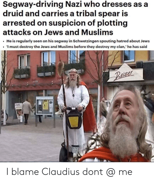 Driving, Dresses, and Segway: Segway-driving Nazi who dresses as a  druid and carries a tribal spear is  arrested on suspicion of plotting  attacks on Jews and Muslims  He is regularly seen on his segway in Schwetzingen spouting hatred about Jews  . I must destroy the Jews and Muslims before they destroy my clan, he has said I blame Claudius dont @ me