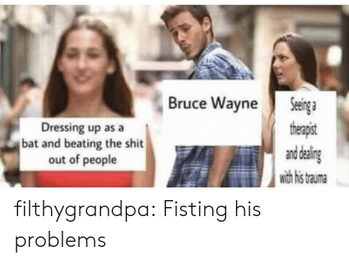 Fisting: Seinga  therapist  and daling  with his  Bruce Wayne  Dressing up as a  bat and beating the shit  out of people  trauma filthygrandpa:  Fisting his problems
