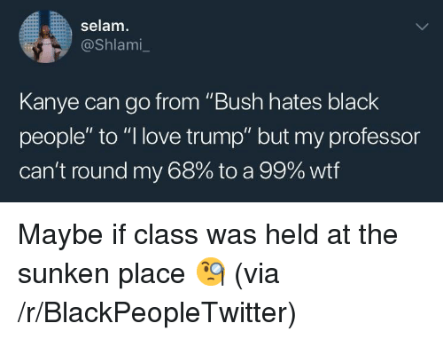 "Blackpeopletwitter, Kanye, and Love: selam.  ashlami-  Kanye can go from ""Bush hates black  people"" to ""I love trump"" but my professor  can't round my 68% to a 99% wtf <p>Maybe if class was held at the sunken place 🧐 (via /r/BlackPeopleTwitter)</p>"