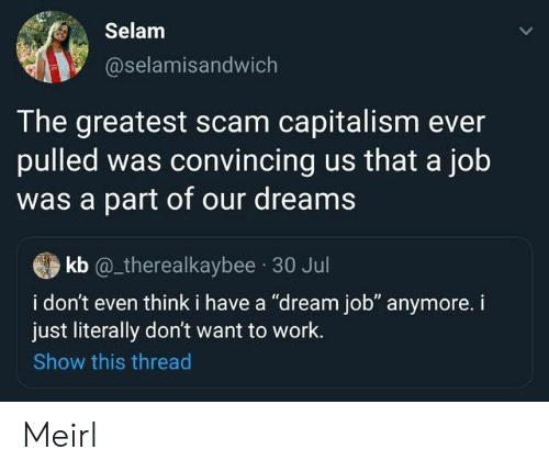 "A Dream, Work, and Capitalism: Selam  @selamisandwich  The greatest scam capitalism ever  pulled was convincing us that a job  was a part of our dreams  kb @_therealkaybee 30 Jul  i don't even think i have a ""dream job"" anymore. i  just literally don't want to work.  Show this thread Meirl"