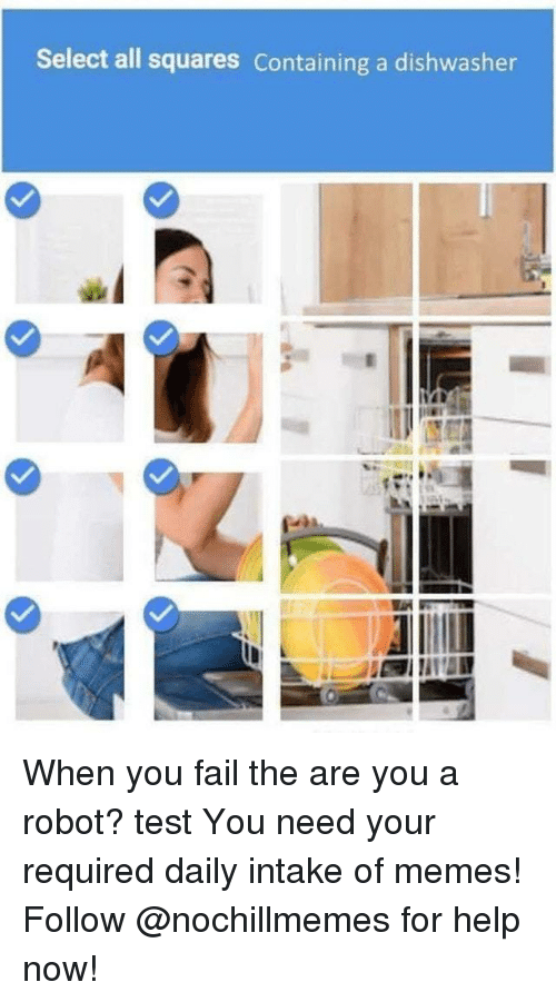 Fail, Memes, and Help: Select all squares Containing a dishwasher When you fail the are you a robot? test  You need your required daily intake of memes! Follow @nochillmemes for help now!