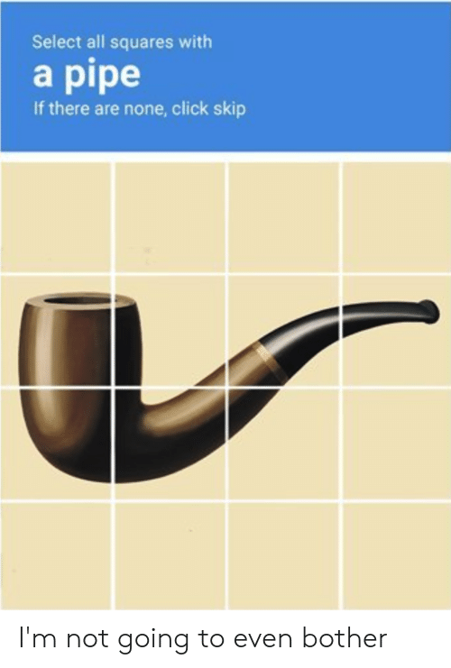 Click, Reddit, and All: Select all squares with  a pipe  If there are none, click skip I'm not going to even bother
