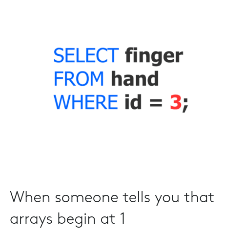 You, Finger, and Hand: SELECT finger  FROM hand  WHERE id 3; When someone tells you that arrays begin at 1