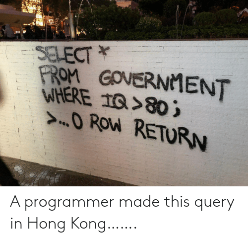 Hong Kong, Government, and Kong: SELECT *  FROM GOVERNMENT  WHERE 1Q>80 ;  >O ROW RETURN A programmer made this query in Hong Kong…….