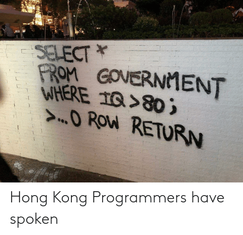 prom: SELECT *  PROM GOVERNMENT  WHERE 1Q>80 ;  >O ROW RETURN Hong Kong Programmers have spoken