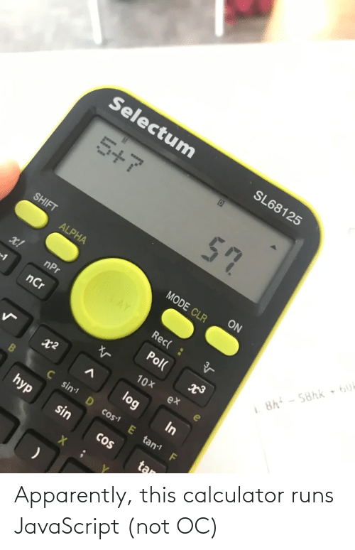 log: Selectum  SL68125  5+7  57  SHIFT  ON  ALPHA  MODE CLR  ROTAY  x!  nPr  Rec( :  8h - 58hk 6U  nCr  Pol(  10X  ex  log  In  Ç sin D cos1 E tan F  hyp  sin  CoS  tan Apparently, this calculator runs JavaScript (not OC)