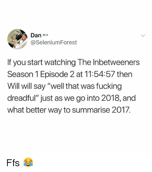 """episode 2: @SeleniumForest  f you start watching The Inbetweeners  Season 1 Episode 2 at 11:54:57 then  Will will say """"well that was fucking  dreadful"""" just as we go into 2018, and  what better way to summarise 2017. Ffs 😂"""