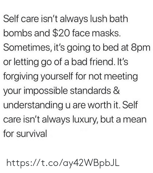 Bad, Memes, and Lush: Self care isn't always lush bath  bombs and $20 face masks.  Sometimes, it's going to bed at 8pm  or letting go of a bad friend. It's  forgiving yourself for not meeting  your impossible standards &  understanding u are worth it. Self  care isn't always luxury, but a mean  for survival https://t.co/ay42WBpbJL