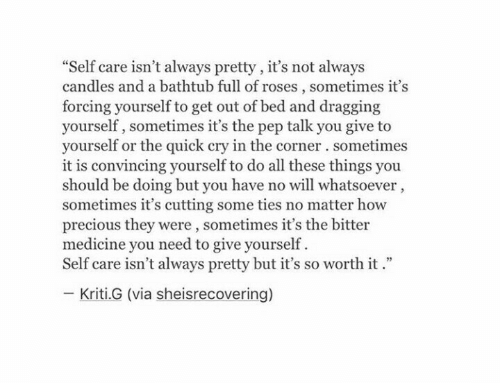 """Ties: """"Self care isn't always pretty, it's not always  candles and a bathtub full of roses, sometimes it's  forcing yourself to get out of bed and dragging  yourself, sometimes it's the pep talk you give to  yourself or the quick cry in the corner. sometimes  it is convincing yourself to do all these things you  should be doing but you have no will whatsoever,  sometimes it's cutting some ties no matter how  precious they were, sometimes it's the bitter  medicine you need to give yourself  Self care isn't always pretty but it's so worth it.""""  Kriti.G (via sheisrecovering)"""