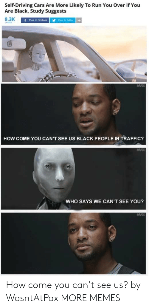 Share On: Self-Driving Cars Are More Likely To Run You Over If You  Are Black, Study Suggests  8.3K  SHARES  f share on Facebook  Share on Twitter+  HOW COME YOU CAN'T SEE US BLACK PEOPLE IN TRAFFIC?  MVC  WHO SAYS WE CAN'T SEE YOU?  MV How come you can't see us? by WasntAtPax MORE MEMES